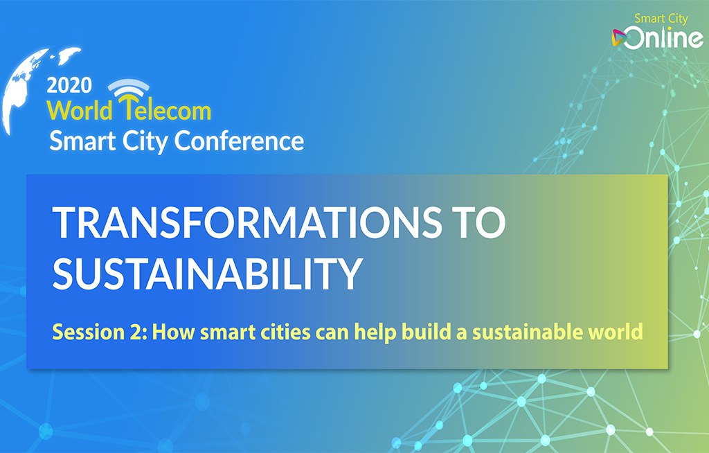 2020 World Telecom Smart City Conference - TRANSFORMATIONS TO SUSTAINABILITY Session 2 : How smart cities can help build a sustainable world