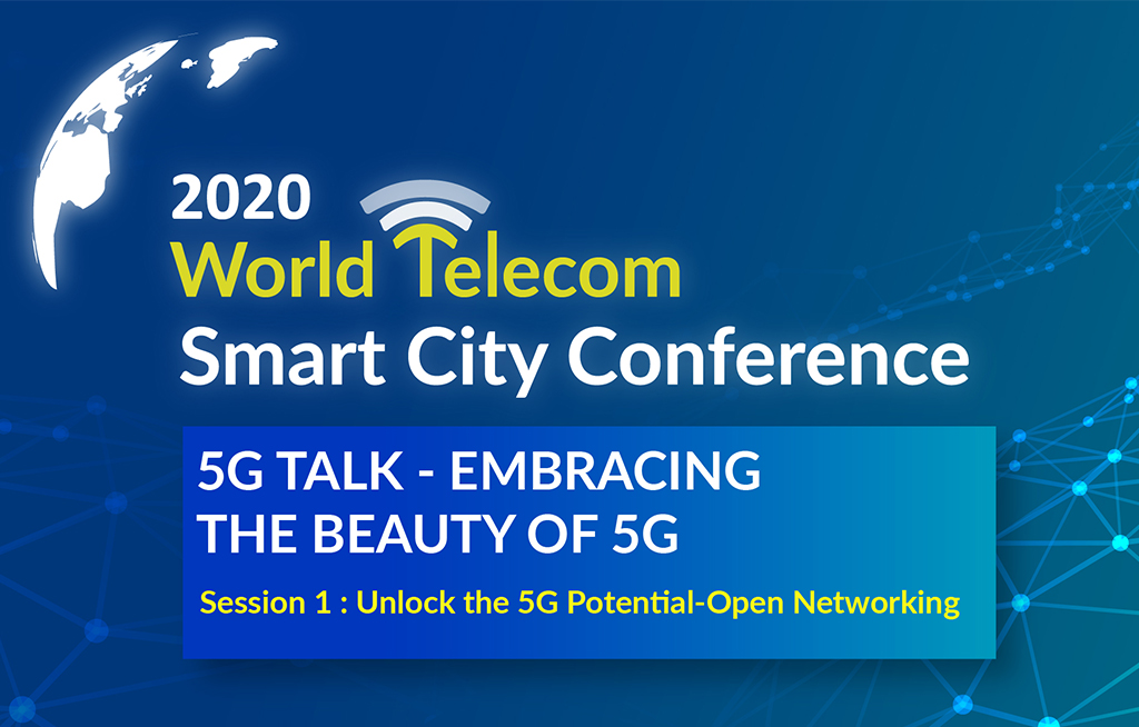 2020 World Telecom Smart City Conference 5G TALK - EMBRACING THE BEAUTY OF 5G Session 1 : Unlock the 5G Potential-Open Networking