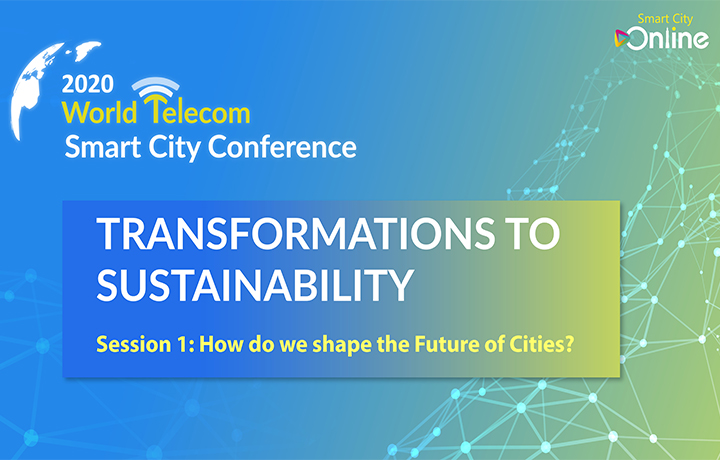 2020 World Telecom Smart City Conference - TRANSFORMATIONS TO SUSTAINABILITY Session 1 : How do we shape the Future of Cities?
