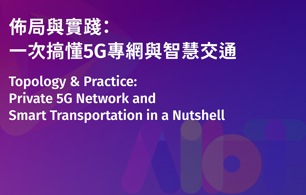 【Open On Site Registration】Topology & Practice: Private 5G Network and Smart Transportation in a Nutshell